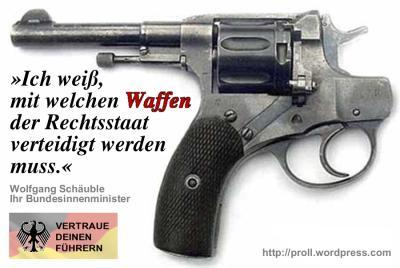 Ich weiß, mit welchen Waffen der Rechtsstaat verteidigt werden muss. Wolfgang Schäuble, Ihr Bundesinnenminister. Vertraue Deinen Führern!