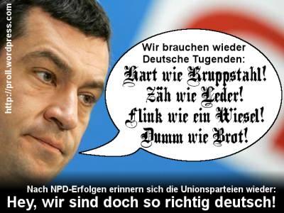 Nach NPD-Erfolgen erinnern sich die Unionsparteien wieder: Hey, wir sind doch so richtig deutsch! Wir brauchen wieder Deutsche Tugenden: Hart wie Kruppstahl! Zähl wie Leder! Flink wie ein Wiesel! Dumm wie Brot!