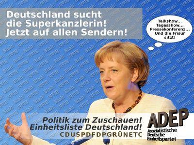 Deutschland sucht die Superkanzlerin! Jetzt auf allen Sendern! Talkshow... Tagesshow... Pressekonferenz... Und die Frisur sitzt! Politik zum Zuschauen! Einheitsliste Deutschland! CDUSPDFDPGRÜNETC ADEP Asozialistische Deutsche Einheitspartei