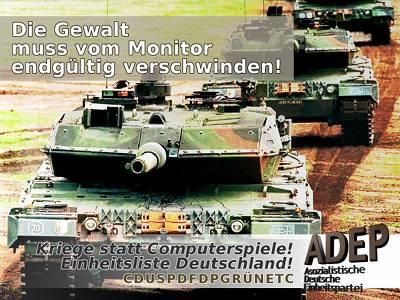 Die Gewalt muss vom Monitor endgültig verschwinden! Kriege statt Computerspiele! Einheitsliste Deutschland! CDUSPDFDPGRÜNETC. ADEP - Asozialistische Deutsche Einheitspartei