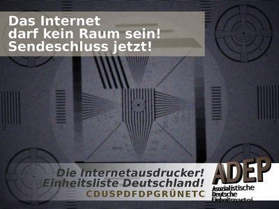 Das Internet darf kein Raum sein! Sendeschluss jetzt! Die Internetausdrucker! Einheitsliste Deutschland! CDUSPDFDPGRÜNETC ADEP Asozialistische Deutsche Einheitspartei