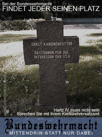 Bei der Bundeswehrmacht findet jeder seinen Platz -- Hartz IV muss nicht sein -- Sprechen Sie mit ihrem Kreiswehrersatzamt -- Ernst Kanonenfutter, gestorben für die Interessen der USA -- Bundeswehrmacht: Mittendrin statt nur dabei