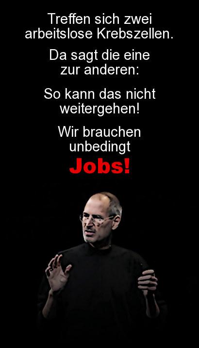 Treffen sich zwei arbeitslose Krebszellen. Da sagt die eine zur anderen: So kann das nicht weitergehen! Wir brauchen unbedingt Jobs!