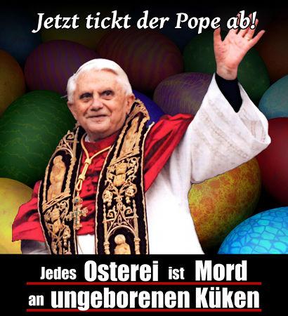Jetzt tickt der Pope ab! Jedes Osterei ist Mord an ungeborenen Küken