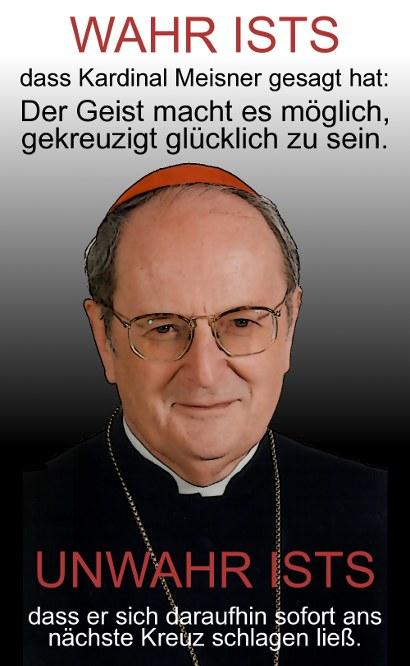 Wahr ists, dass Kardinal Meisner gesagt hat: Der Geist macht es mögluich, gekreuzigt glücklich zu sein. Unwahr ists, dass er sich daraufhin sofort ans nächste Kreuz schlagen ließ.