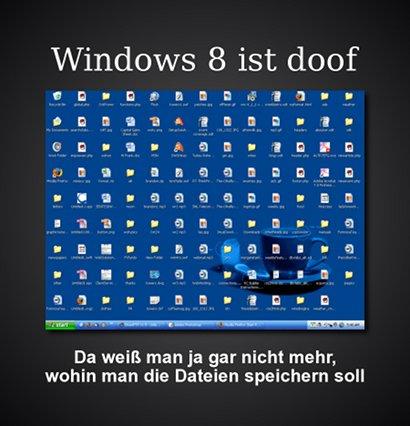 Windows 8 ist doof. Da weiß man ja gar nicht mehr, wohin man die Dateien speichern soll.