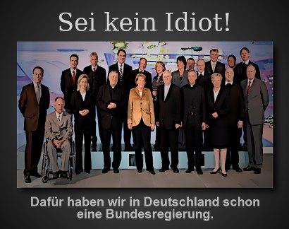 Sei kein Idiot! Dafür haben wir in Deutschland schon eine Bundesregierung.