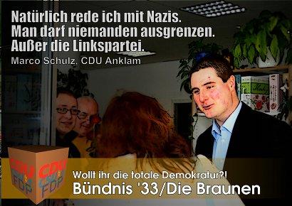 Natürlich rede ich mit Nazis. Man darf niemanden ausgrenzen. Außer die Linkspartei. Marco Schulz, CDU Anklam -- Wollt ihr die totale Demokratur? Bündnis '33/Die Braunen