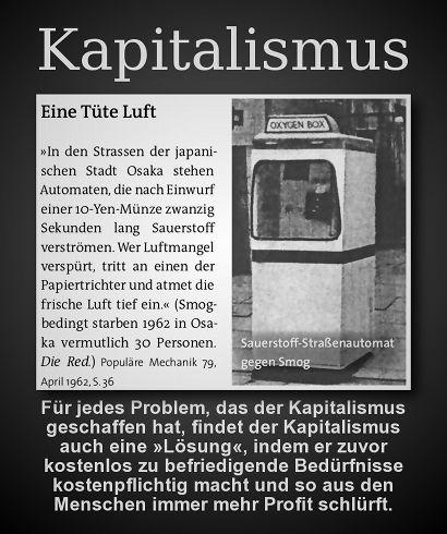Für jedes Problem, das der Kapitalismus geschaffen hat, findet der Kapitalismus auch eine Lösung, indem er zuvor kostenlos zu befriedigende Bedürfnisse kostenpflichtig macht und so aus den Menschen immer mehr Profit schlürft.
