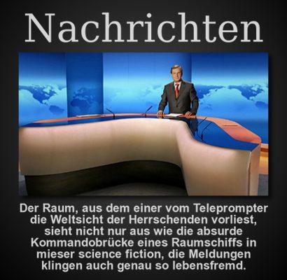 Nachrichten: Der Raum, aus dem einer vom Teleprompter die Weltsicht der Herrschenden vorliest, sieht nicht nur aus wie die absurde Kommandobrücke eines Raumschiffs in mieser science fiction, die Meldungen klingen auch genau so lebensfremd.