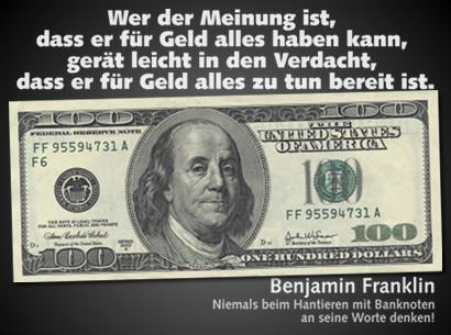 Wer der Meinung ist, dass er für Geld alles haben kann, gerät leicht in den Verdacht, dass er für Geld alles zu tun bereit ist. Benjamin Franklin. (Dazu die Abbildung einer 100-Dollar-Banknote mit dem Portrait von Benjamin Franklin auf der Vorderseite.) Niemals beim Hantieren mit Banknoten an seine Worte denken!