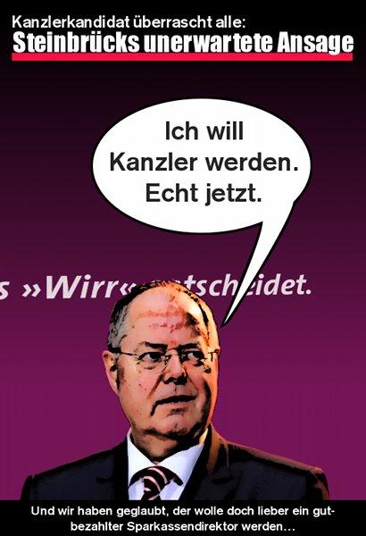 Kanzlerkandidat überrascht alle: Steinbrücks unerwartete Ansage -- Ich will Kanzler werden. Echt jetzt. -- Und wir haben geglaubt, der wolle doch lieber ein gutbezahlter Sparkassendirektor werden...