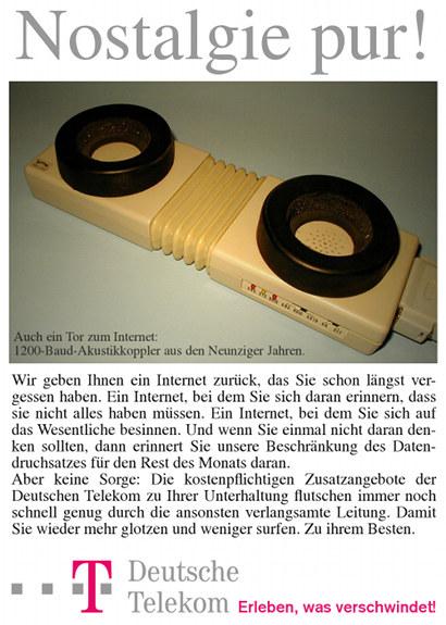 Satirische Werbung für die Deutsche Telekom -- Nostalgie pur! -- Foto eines vergilbten Akustikkopplers -- Auch ein Tor zum Internet: 1200-Baud-Akustikkoppler aus den Neunziger Jahren -- Wir geben Ihnen ein Internet zurück, das Sie schon längst vergessen haben. Ein Internet, bei dem Sie sich daran erinnern, dass Sie nicht alles haben müssen. Ein Internet, bei dem Sie sich auf das Wesentliche besinnen. Und wenn Sie einmal nicht daran denken sollten, dann erinnert Sie unsere Beschränkung des Datendurchsatzes für den Rest des Monats daran. Aber keine Sorge: Die kostenpflichtigen Zusatzangebote der Deutschen Telekom zu Ihrer Unterhaltung flutschen immer noch schnell genug durch die ansonsten verlangsamte Leitung. Damit Sie wieder mehr glotzen und weniger surfen. Zu ihrem Besten. -- Deutsche Telekom -- Erleben, was verschwindet!
