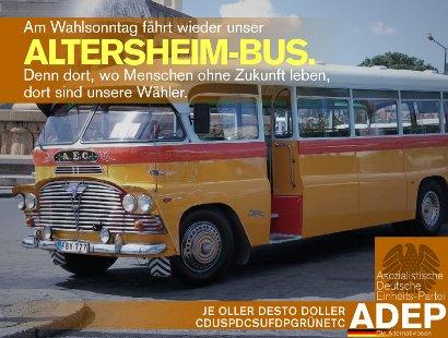 Am Wahlsonntag kommt wieder unser Altersheim-Bus. Denn dort, wo Menschen ohne Zukunft leben, dort sind unsere Wähler. -- Je oller desto doller -- CDUSPDCSUFDPGRÜNETC -- Asozialistische Deutsche Einheits-Partei ADEP, Die Alternativlosen