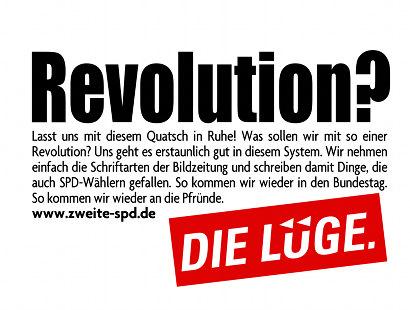 Revolution? Lasst uns mit diesem Quatsch in Ruhe! Was sollen wir mit so einer Revolution? Uns geht es erstaunlich gut in diesem System. Wir nehmen einfach die Schriftarten der Bildzeitung und schreiben damit Dinge, die auch SPD-Wählern gefallen. So kommen wir wieder in den Bundestag. So kommen wir wieder an die Pfründe. www.zweite-spd.de -- DIE LÜGE
