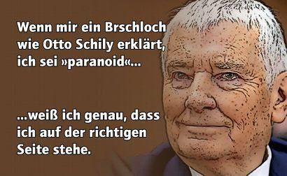 Wenn mir ein Brschloch wie Otto Schile erklärt, ich sei paranoid... weiß ich genau, dass ich auf der richtigen Seite stehe