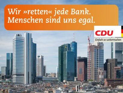 Wir retten jede Bank. Menschen sind uns egal. CDU -- Einfach so weitermachen