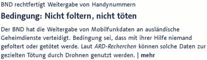 BND rechtfertigt Weitergabe von Handynummern -- Bedingung: Nicht foltern, nicht töten -- Der BND hat die Weitergabe von Mobilfunkdaten an ausländische Geheimdienste verteidigt. Bedingung sei, dass mit ihrer Hilfe niemand gefoltert oder getötet werde. Laut ARD-Recherchen können solche Daten zur gezielten Tötung durch Drohnen genutzt werden.