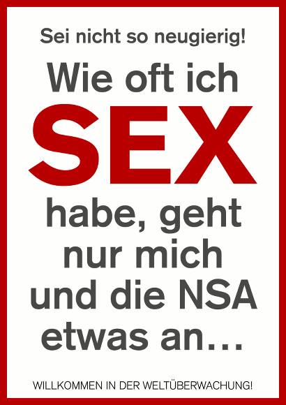Sei nicht so neugierig! Wie oft ich Sex habe, geht nur mich und die NSA etwas an… WILLKOMMEN IN DER WELTÜBERWACHUNG
