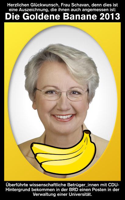 Herzlichen Glückwunsch, Frau Schavan, denn dies ist eine Auszeichnung, die ihnen auch angemessen ist: Die Goldene Banane 2013. Überführte wissenschaftliche Betrüger_innen mit CDU-Hintergrund bekommen in der BRD einen Posten in der Verwaltung einer Universität.