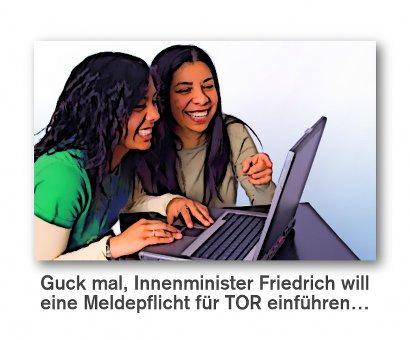 Guck mal, Innenminister Friedrich will eine Meldepflicht für TOR einführen