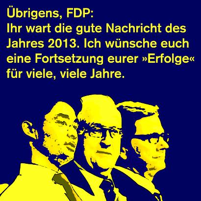 Übrigens FDP: Ihr wart die gute Nachricht des Jahres 2013. Ich wünsche euch eine Fortsetzung eurer 'Erfolge' für viele, viele Jahre.