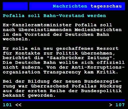 Screenshot ARD-Videotext -- Pofalla soll Bahn-Vorstand werden -- Ex-Kanzleramtsminister Pofalla soll nach übereinstimmenden Medienberichten in den Vorstand der Deutschen Bahn wechseln. Er solle ein neu geschaffenes Ressort für Kontakte in die Politik übernehmen, berichtet die 'Saarbrücker Zeitung'. Die Deutsche Bahn wollte sich offiziell nicht äußern. Von der Anti-Korruptionsorganisation Transparency kam Kritk. Bei der Bildung der neuen Bundesregierung war überraschend Pofallas Rückzug aus der ersten Reihe der Bundespolitik bekannt geworden