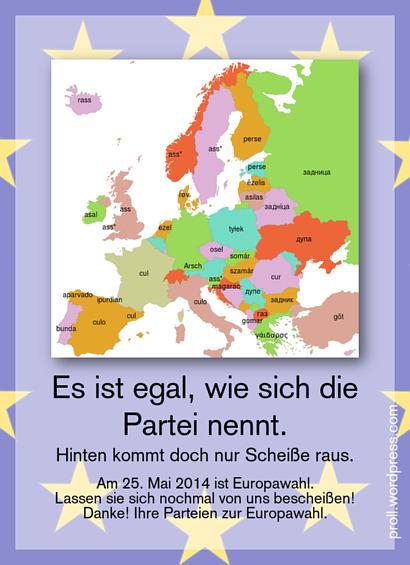 Europakarte mit dem Wort 'Arsch' in der jeweiligen Landessprache -- Es ist egal, wie sich die Partei nennt. Hinten kommt doch nur Scheiße raus. Am 25. Mail 2014 ist Europawahl. Lassen sie sich nochmal von uns bescheißen! Danke! Ihre Parteien zur Europawahl.