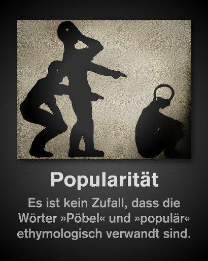 Popularität -- Es ist kein Zufall, dass die Wörter 'Pöbel' und 'populär' ethymologisch verwandt sind.