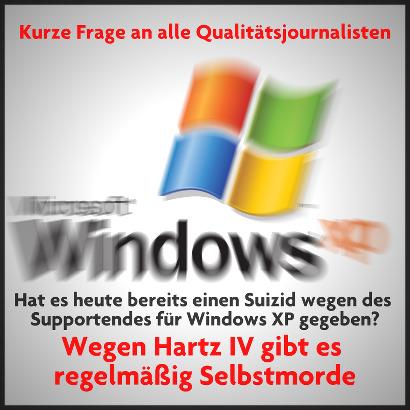 Kurze Frage an alle Qualitätsjournalisten: Hat es heute bereits einen Suizid wegen des Supportendes für Windows XP gegeben? Wegen Hartz IV gibt es regelmäßig Selbstmorde