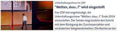 Unterhaltungsshow im ZDF: 'Wetten, dass..?' wird eingestellt -- Das ZDF hat angekündigt, die Unterhaltungsshow 'Wetten, dass..?' Ende 2014 einzustellen. Der Sender begründete den Schritt mit dem Rückgang der Zuschauerzahlen und veränderten Sehgewohnheiten