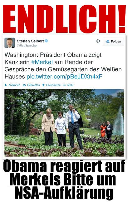 ENDLICH! -- Zitat eines Tweets von Regierungssprecher Steffen Seibert (mit Foto des 'Ereignisses'): 'Washington: Präsident Obama zeigt Kanzlerin #Merkel am Rande der Gespräche den Gemüsegarten des Weißen Hauses' -- Obama reagiert auf Merkels Bitte um NSA-Aufklärung