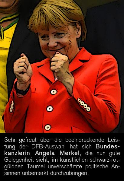 Sehr gefreut über die beeindruckende Leistung der DFB-Auswahl hat sich Bundeskanzlerin Angela Merkel, die nun gute Gelegenheit sieht, im künstlichen schwarz-rot-güldnen Taumel unverschämte politische Ansinnen unbemerkt durchzubringen.