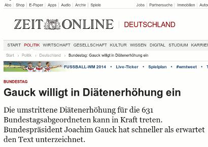 Schlagzeile Zeit Online -- Gauck willigt in Diätenerhöhung ein -- Die umstrittene Diätenerhöhung für die 631 Bundestagsabgeordneten kann in Kraft treten. Bundespräsident Joachim Gauck hat schneller als erwartet den Text unterzeichnet.