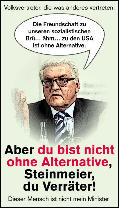 Volksvertreter, die was anderes vertreten -- Zitat Frank-Walter Steinmeier: Die Freundschaft zu den USA ist ohne Alternative. -- Aber du bist nicht ohne Alternative, Steinmeier, du Verräter! -- Dieser Mensch ist nicht mein Minister!