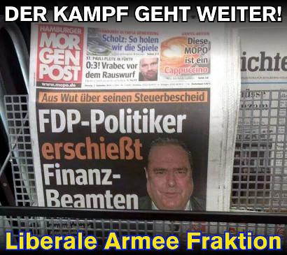 Schlagzeile der Hamburger Morgenpost: 'Aus Wut über seinen Steuerbescheid: FDP-Politiker erschießt Finanz-Beamten' -- Dazu der Text: 'Der Kampf geht weiter! Liberale Armee Fraktion'.