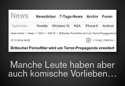 Schlagzeile Heise Online: Britischer Pornofilter wird um Terror-Propaganda erweitert -- Manche Leute haben aber auch komische Vorlieben...