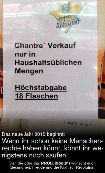 Aushang in einem Edeka-Markt: 'Chantré Verkauf nur in Haushaltsüblichen Mengen -- Höchstabgabe 18 Flaschen' -- Das neue Jahr 2015 beginnt: Wenn ihr schon keine Menschenrechte haben könnt, könnt ihr wenigstens noch saufen! -- Der, die oder das PROLLblog(in) wünscht euch Gesundheit, Freude und die Kraft zur Revolution.