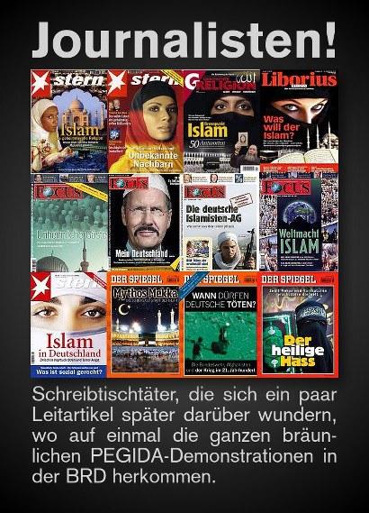 Journalisten! -- Bilder von diversen platt islamkritischen Titelseiten von Stern, Spiegel, Focus, Liborius etc. -- Schreibtischtäter, die sich ein paar Leitartikel später darüber wundern, wo auf einmal die ganzen bräunlichen PEGIDA-Demonstrationen in der BRD herkommen