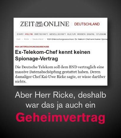 Schlagzeile Zeit Online -- NSA-Untersuchungsausschuss: Ex-Telekom-Chef kennt keinen Spionage-Vertrag »Die Deutsche Telekom soll dem BND vertraglich eine massive Datenabschöpfung gestattet haben. Deren damaliger Chef Kai-Uwe Ricke sagte, er wisse darüber nichts« -- PROLLblog: Aber Herr Ricke, deshalb war das ja auch ein Geheimvertrag