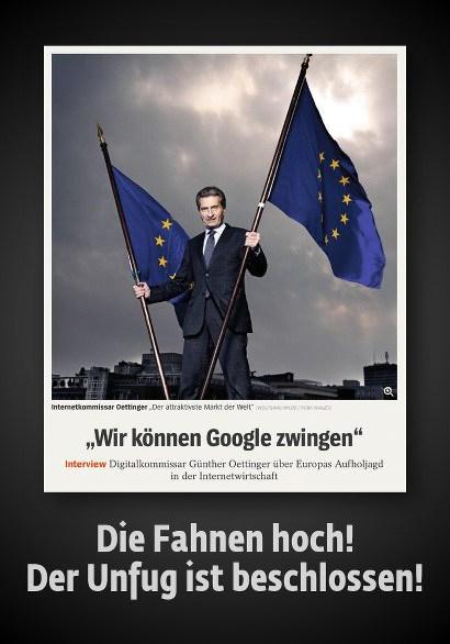 Sehr verstörendes Pressefoto von Günther Oettinger, der mit grenzlächerlichem Blick zwei EU-Flaggen emporhält -- Dazu die Spiegel-Schlagzeile 'Wir können Google zwingen' -- Text darunter: Die Fahnen hoch! Der Unfug ist beschlossen!
