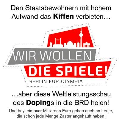 Den Staatsbewohnern mit hohem Aufwand das Kiffen verbieten... -- Logo der Reklame für die Bewerbung Berlins um Olympische Spiele mit dem Text: 'Wir wollen die Spiele: Berlin für Olympia' -- ...aber diese Weltleistungsschau des Dopings in die BRD holen! (Und hey, ein paar Milliarden Euro gehen auch an Leute, die schon jede Menge Zaster angehäuft haben!