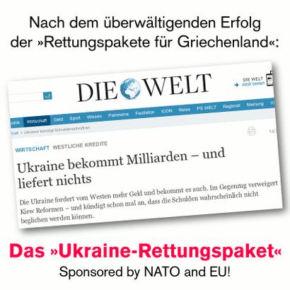 Schlagzeile der springerschen 'Welt': Wirtschaft -- Westliche Kredite -- Ukraine bekommt Milliarden und liefert nichts -- Die Ukraine fordert vom Westen mehr Geld und bekommt es auch. Im Gegenzug verweigert Kiew Reformen und kündigt schon mal an, dass die Schulden wahrscheinlich nicht beglichen werden können. -- Dazu der Text: 'Nach dem überwältigenden Erfolg der »Rettungspakete für Griechenland«: Das »Ukraine-Rettungspaket« -- Sponsored by NATO and EU!