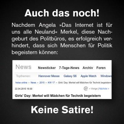 Auch das noch! -- Nachdem Angela »Das Internet ist für uns alle Neuland« Merkel, diese Nachgeburt des Politbüros, es erfolgreich verhindert, dass sich Menschen für Politik begeistern können: -- Screenshot einer Schlagzeile bei Heise Online: Girl's Day: Merkel will Mädchen für Technik begeistern -- Keine Satire!