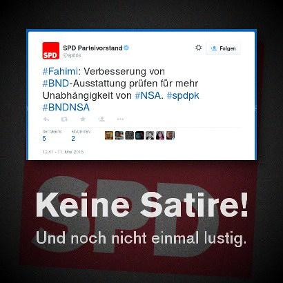 Tweet vom SPD Parteivorstand @spdde -- #Fahimi: Verbesserung von #BND-Ausstattung prüfen für mehr Unabhängigkeit von #NSA. #spdpk #BNDNSA -- Keine Satire! Und noch nicht einmal lustig.