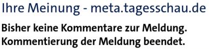 Ihr Meinung -- meta.tagesschau.de -- Bisher keine Kommentare zur Meldung. Kommentierung der Meldung beendet.