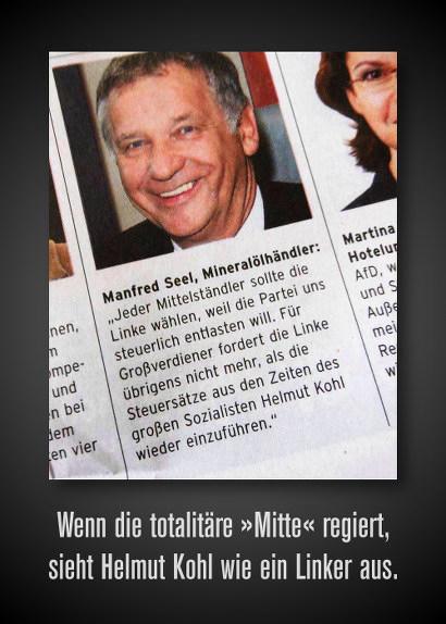 Manfred Seel, Mineralölhändler: Jeder Mittelständler sollte die Linke wählen, weil die Partei uns steuerlich entlasten will. Für Großverdiener fordert die Linke übrigens nicht mehr, als die Steuersätze aus den Zeiten des großen Sozialisten Helmut Kohl wieder einzuführen. -- Wenn die totalitäre 'Mitte' regiert, sieht Helmut Kohl wie ein Linker aus.