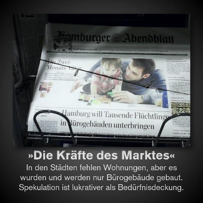 Schlagzeile des Hamburger Abendblattes: 'Hamburg will Tausende Flüchtlinge in Bürogebäuden unterbringen'. Dazu der Text: 'Die Kräfte des Marktes. In den Städten fehlen Wohnungen, aber es wurden und werden nur Bürogebäude gebaut. Spekulation ist lukrativer als Bedürfnisdeckung.'