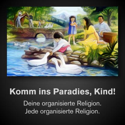 Komm ins Paradies, Kind! Deine organisierte Religion. Jede organisierte Religion.