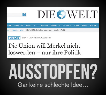 Schlagzeile der Springerschen Welt: Die Union will Merkel nicht loswerden, nur ihre Politik -- Dazu der Text: Ausstopfen? Gar keine schlechte Idee...